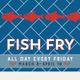 Fish Fry Fridays - start Mar 08 2019 1100AM
